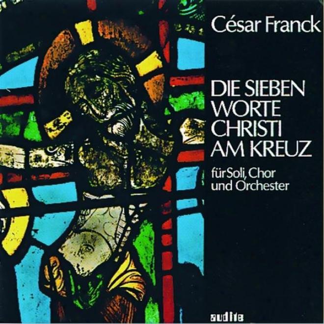 Cã©sar Franck: Die Sieben Worte Christi Am Kreuz (the Seven Words Of Christ At The Cross)