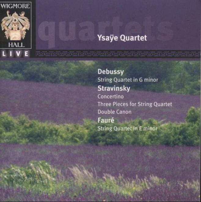 Debussy: Line Quartete In G Minor; Stravinsky: Convertino; Faure:  File Quartet In E Inferior