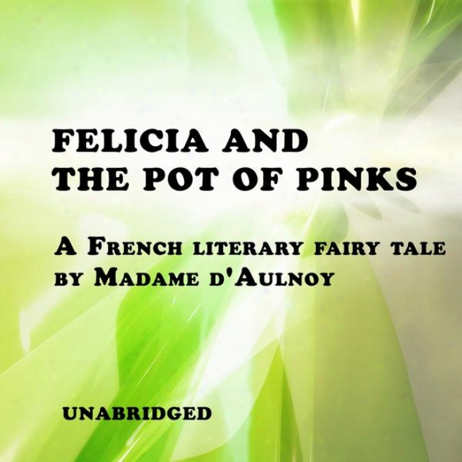 Felicia And The Pot Of Pinks (unabridged), A French Literary Fairy Tale Through  Madame D'aulnoy