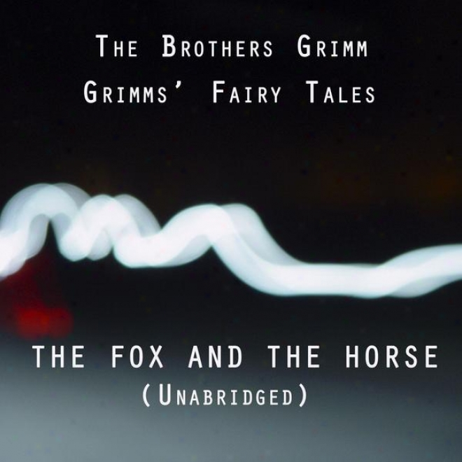 Grimmsâ' Fairy Tales, The Fox And The Horse, Unabrisged Story, By The Brothers Grimm