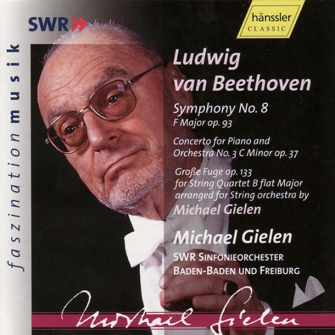 Ludwig Van Beetohven: Consonance No. 8 Op. 93, Pkano Concerto No. 3 Op. 37 & GroãŸe Fuge Op. 133
