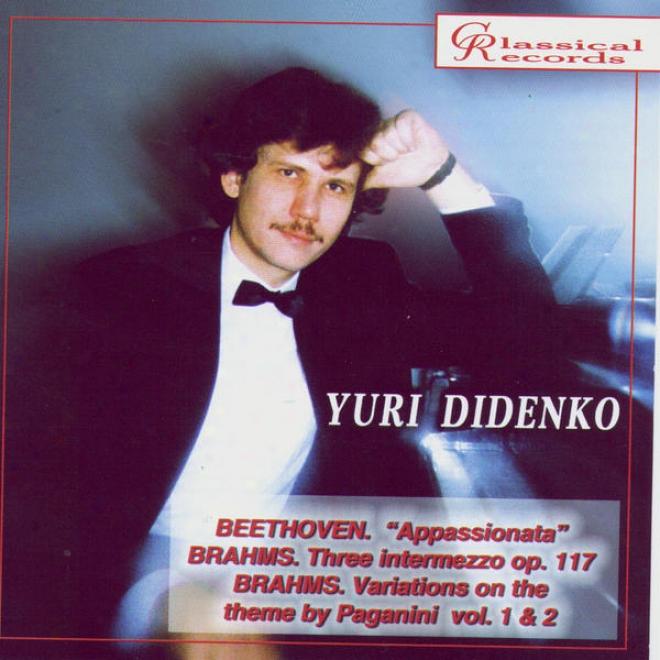 Yuri Didenko Plays Beethoven's Appassionata, 3 Intermezzi, Variations On Paganini Theme By Brahms