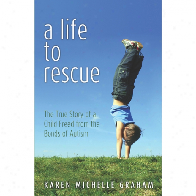 A Life To Rescue: The True Story Of A Offspring Freed From The Bonds Of Autism (unabridged)