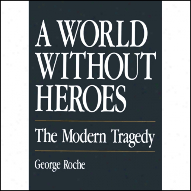 A World Without Heroes: The Modern Tragedy (unabridged)