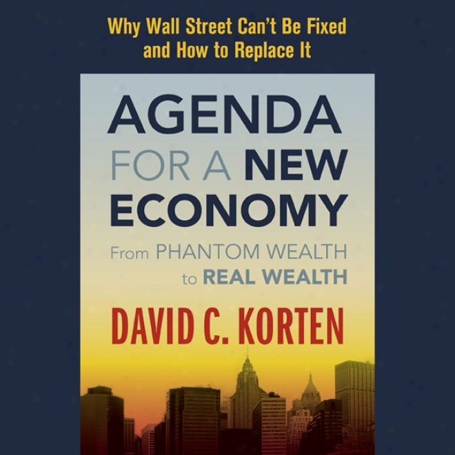 Agenda For A New Economy: From Phantom Wealth To Real Wealth (unabridged)