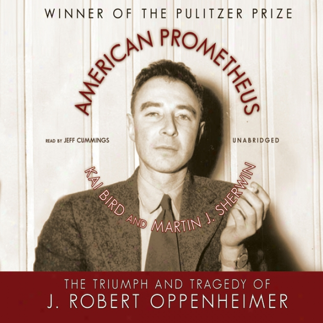 American Prometheus: The Triumph Anf Tragedy Of J. Robert Oppenheimer (unabridged)