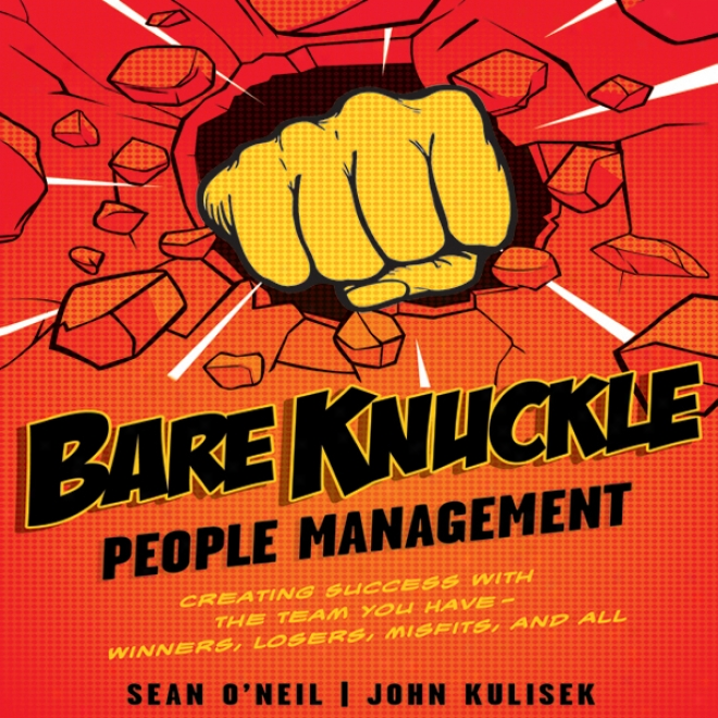 Bare Knuckle Peolpe Management: Creating Issue With The Team You Have - Winners, Losers, Misfits, And All (unabridged)
