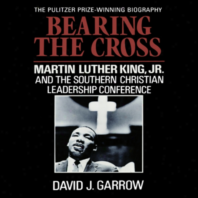 Bearing The Cross: Martin Luther King, Jr., And The Southern Christian Leadership Cofnerence (unabridged)