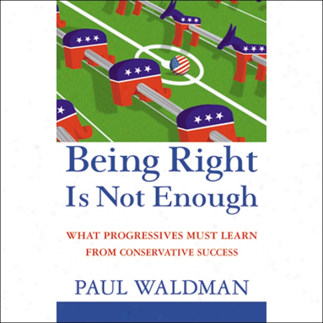 Being Right Is Not Enough: What Progressives Grape-juice  Learn From Conservative Success (unabridged)