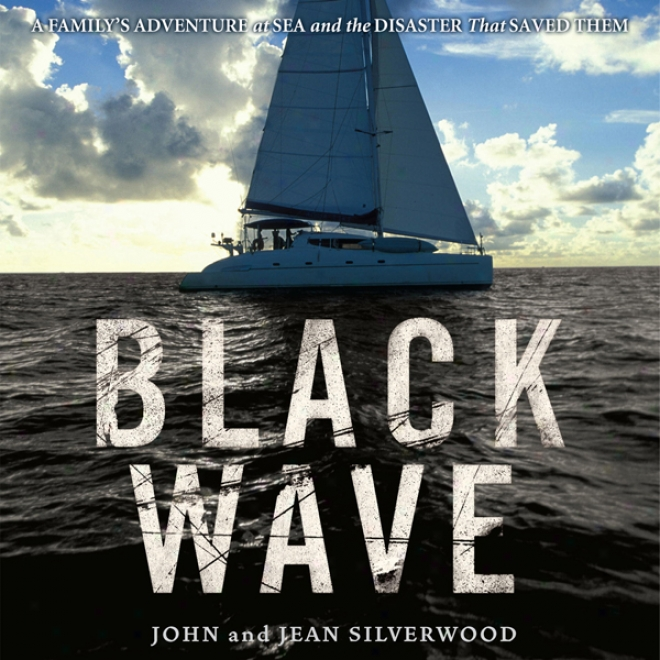 Black Wave: A Family's Adventure At Sea And The Disaster That Saved Them (unabridged)