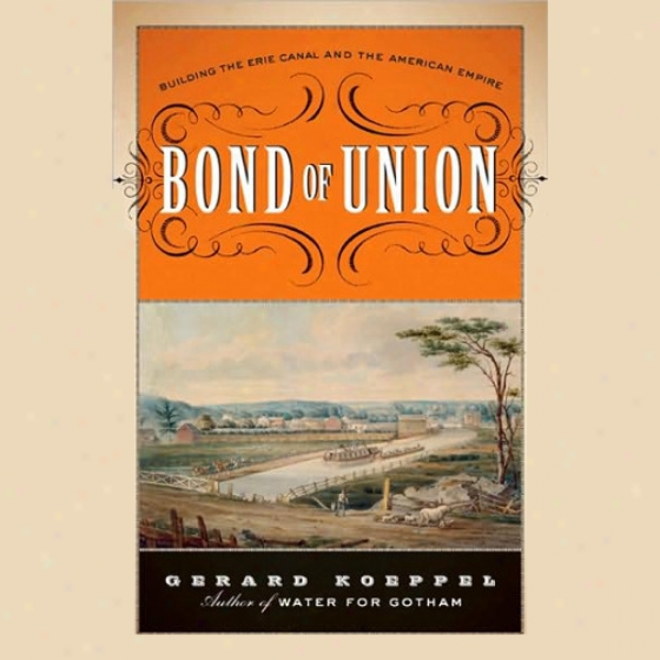 Bond Of Union: Building The Erie Canal And The American Empire (unabridged)