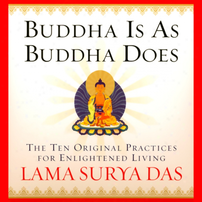 Buddha Is As Buddha Does: The 10 Original Practices For Enlightened Livng