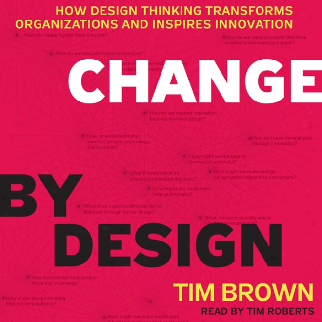Change By Design: How Design Thinking Transforms Organizations And Inspires Innovation (unabridged)