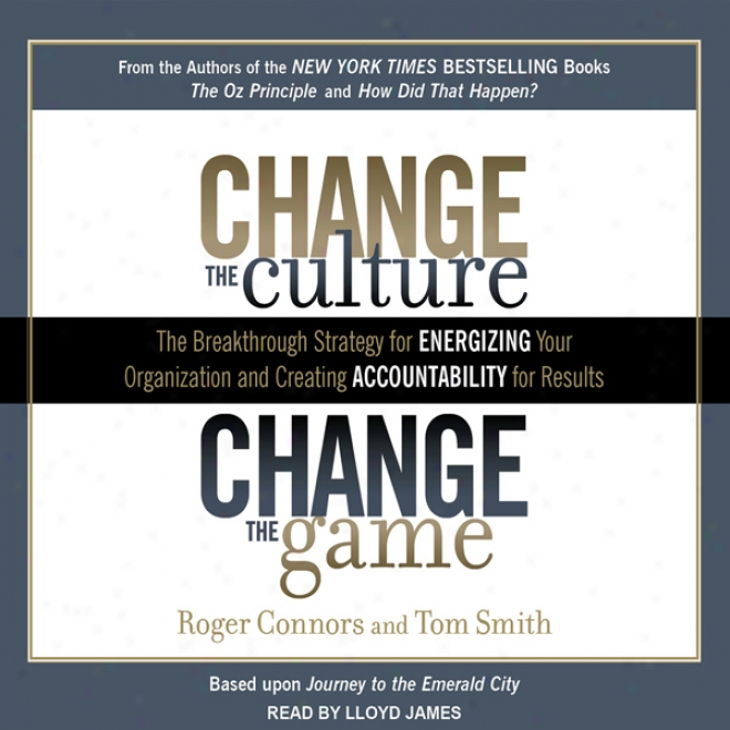 Change The Culture, Change The Game: The Breakthrough Strategy For Energizing Your Organization And Creating Accountability For Results (unabridged)