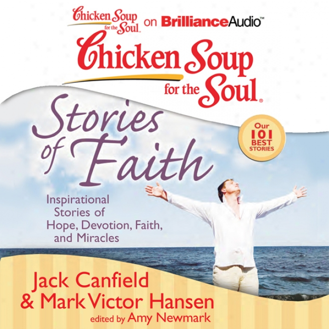 Chicken Soup For The Soul: Stories Of Faith: Inspirational Stories Of Hope, Devotion, Faith, And Miracles (unabridged)