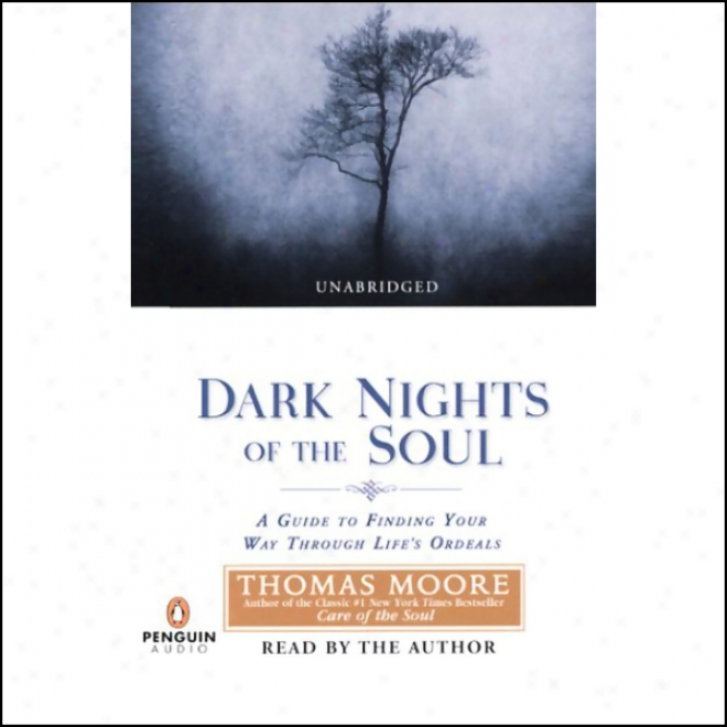 Dark Nights Of The Soul: A Guide To Finding Your Way Through Life's Ordeals (unabridged)