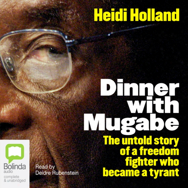 Dinner With Mugabe: The Untold Story Of A Freedom Fighter Who Became A Tyrant (unabridged)
