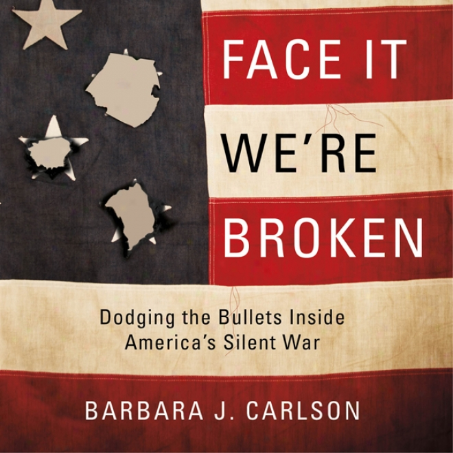 Face It; We're Broken!: Dodging The Bullets Within America's Silent War