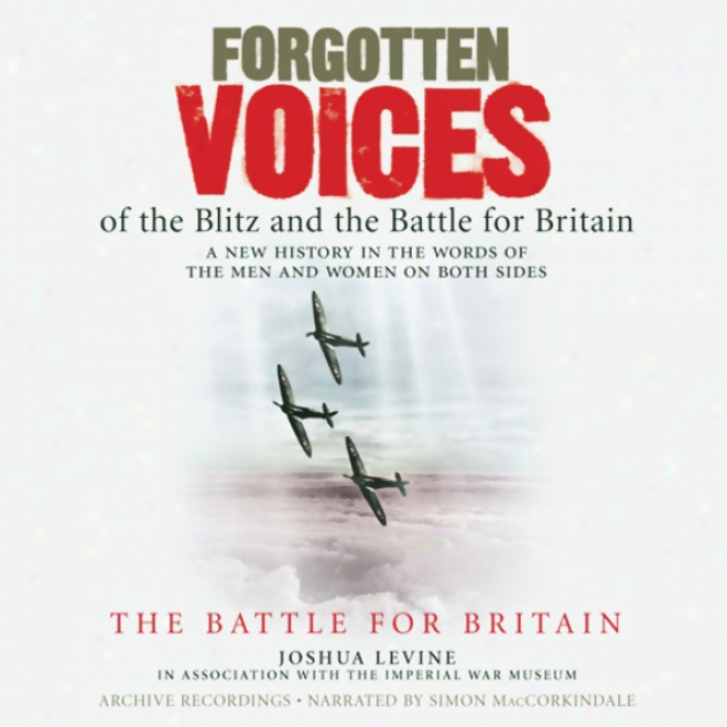 Forgotten Voices Of The Blitz And The Battle For B5itain: The Battle For Britain