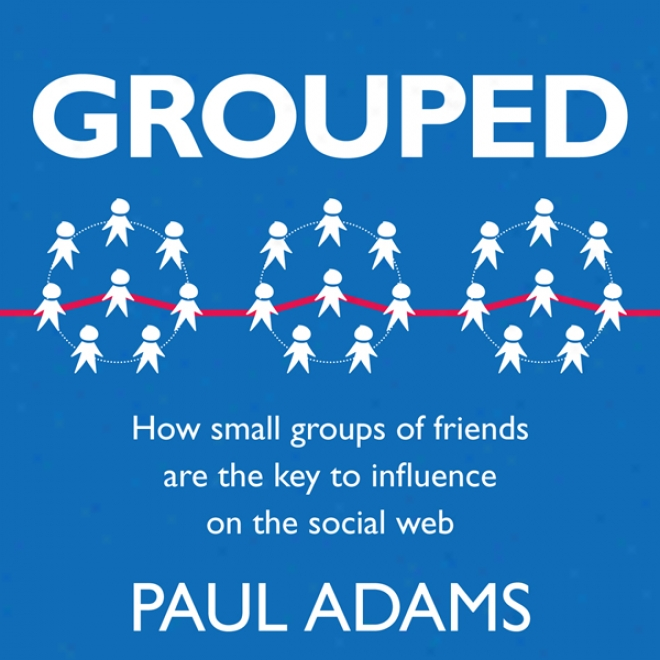 Grouped: How Small Groups Of Friends Are The Key To Influence On The Social Web (unabridged)