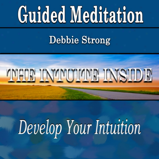 Guided Meditation For The Intuite Inside: Develop Your Intuition (be Confident, Silent Meditation, Selff Help & Wellness)