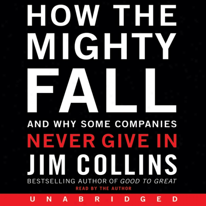 How The Excellent Fall: And Why Some Companies Never Give In (unabridged)
