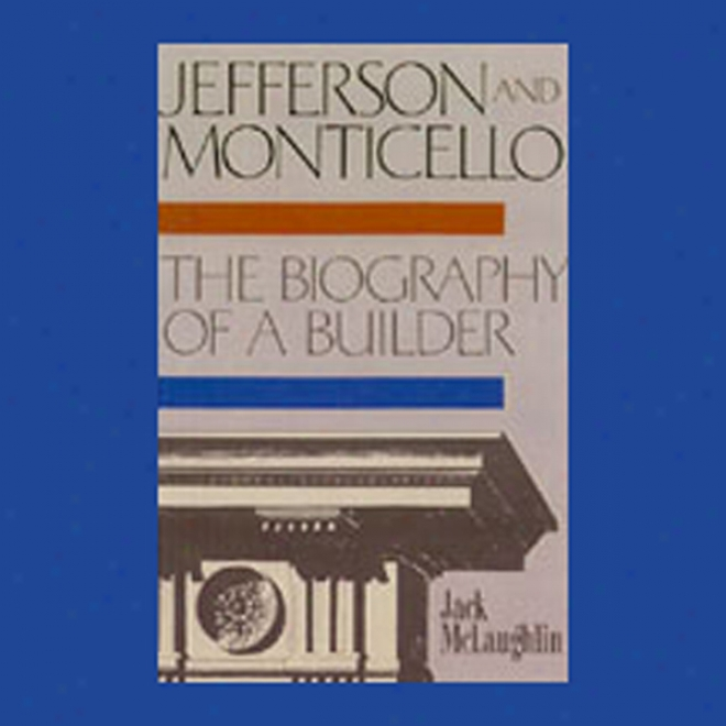 Jefferson And Monticello: The Biography Of A Builder (unabridged)