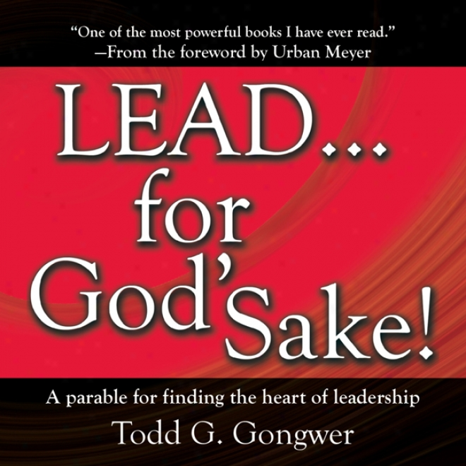 Lead . . . Fro God's Sake!: A Parable For Finding The Heart Of Leadership (unabridged)
