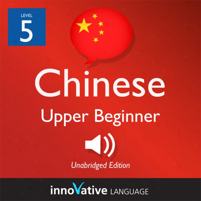 Learn Chinese - Level 5: Upper Beginenr Chinese, Volume 1: Lessons 1-25