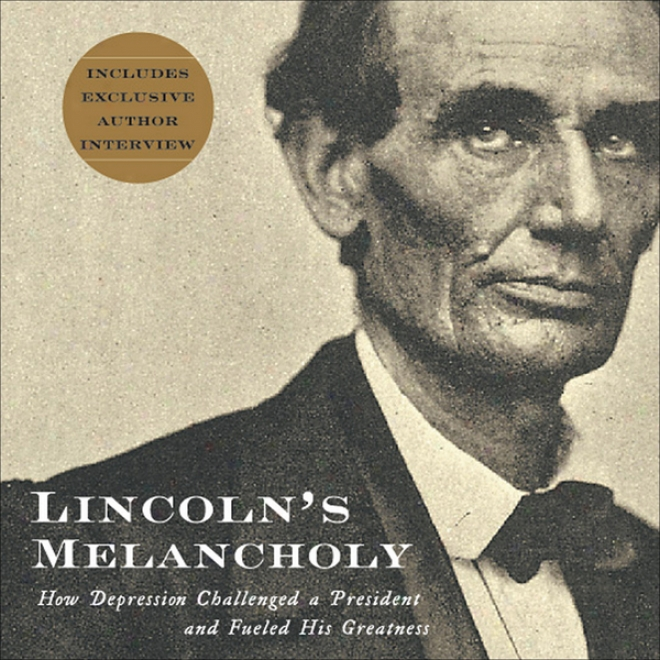Lincoln's Melncholy: How Depression Challejged A President And Fueled His Greatness (unabridged)