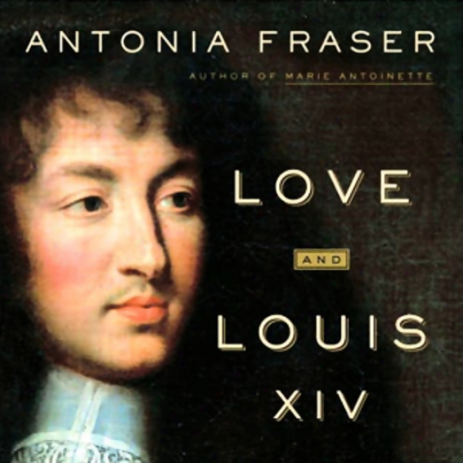 Love And Louis Xiv: The Women In The Life Of The Sun King (unabridged)