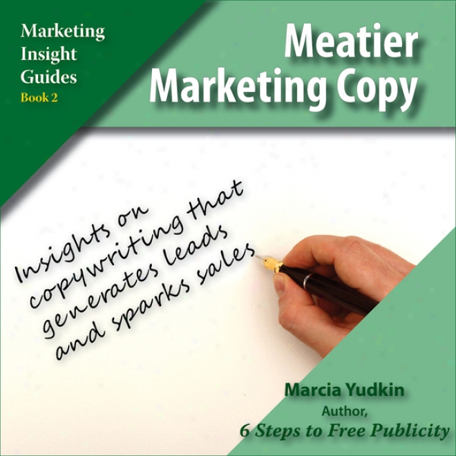 Meatier Marketing Copy: Insights On Copywriting That Generates Leads And Sparks Sales (unabridged)