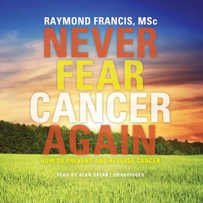 In no degree Fear Cancer Again:H ow To Prevent And Reverse Cancer (unabridged)