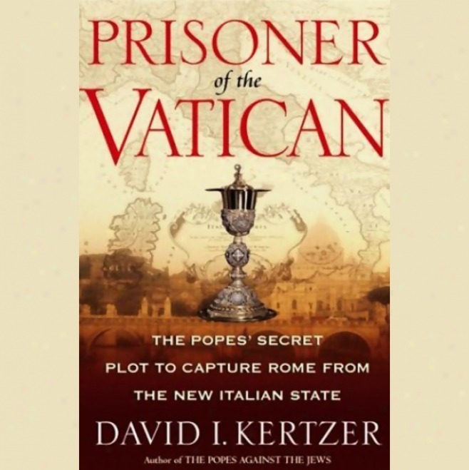 Prisoner Of The Vatican: The Popes' Secret Plot To Capyure Rome From The New Italian State (unabridged)