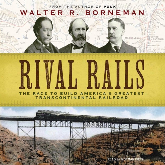 Rival Rails: The Race To Build America's Greatest Transcontinental Railroad (unabridged)