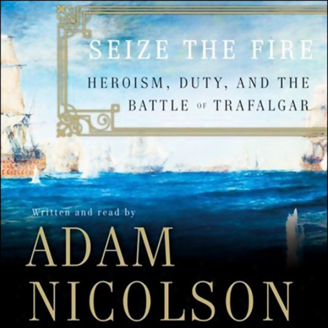 Seize The Fire: Heroism, Duty, And The Battle Of Trafalgar