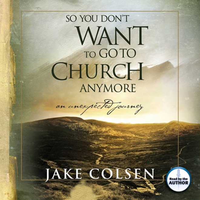 So You Don't Want To Go To Church Anymore: An Unexpected Journey (unabridged)