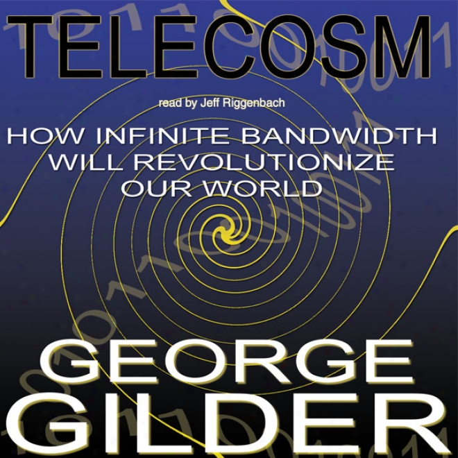 Telecosm: For what cause Infinite Bandwidth Will Revolu5ionize Our World (unabridged)