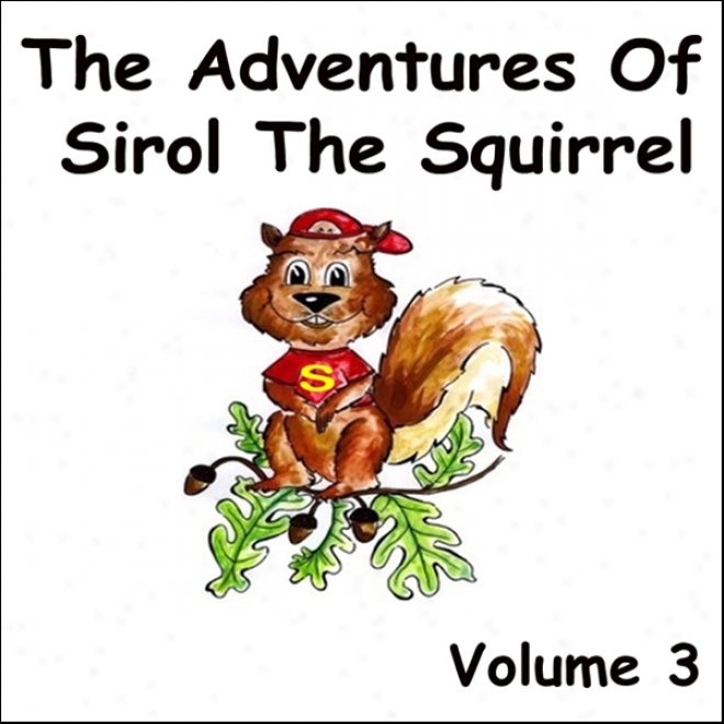 The Adventures Of Sirol The Squirrel, Volume 3 (unabridged)