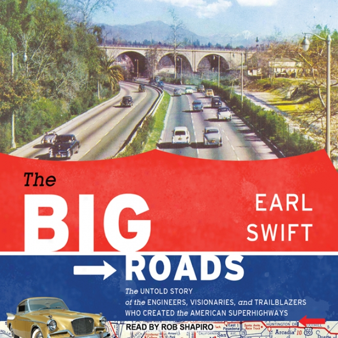 The Big Roads: The Untold Story Of The Engineers, Visionaries, And Trailblazers Who Created The American Superhighways (unabridged)