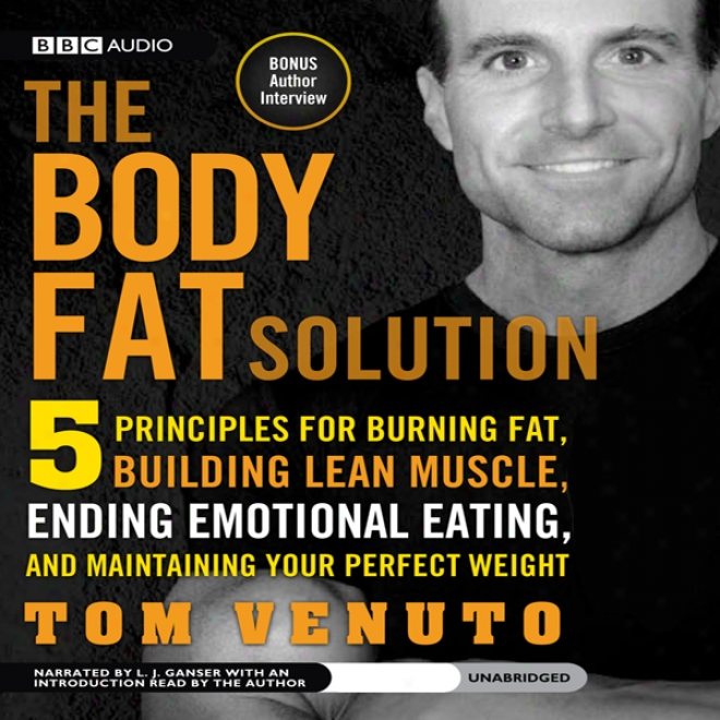 The Body Fat Solution: Five Principles For Burning Fat, Building Lean Muscle, Ending Emotional Eating, Ad Maintaining Your Perfect Weight (unabridged)