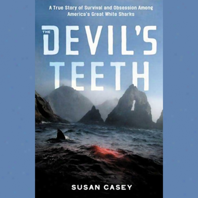 The Devil's Teeth: A True Story Of Obsession And Survival Among America's Great White Sharks (unabridged)