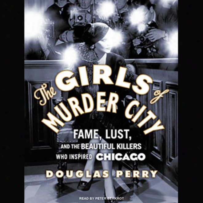 The Girls Of Murder City: Fame, Lust, And The Beautiful Killers Who Inspired Chicago (unabridged)