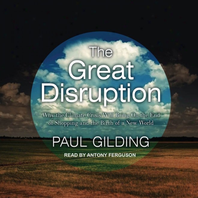 The Great Disruption: Why The Climate Crisis Will Bring On The End Of Shopping And The Birth Of A New World (unabridged)