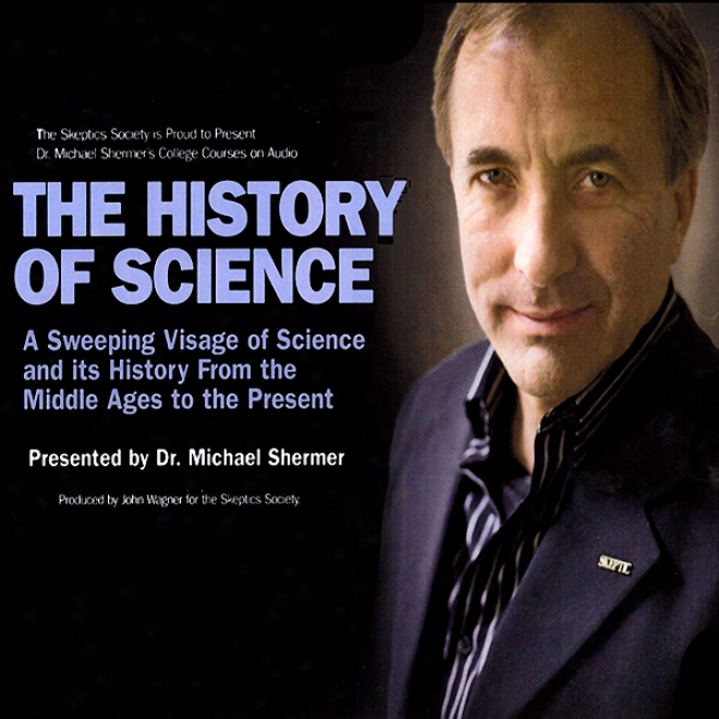The History Of Science: A Sweeping Visage Of Science And Its History