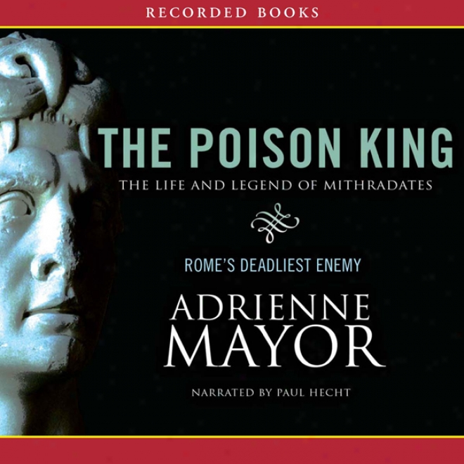 The Poison King: The Life And Legend Of Mithradates, Rome's Deadliest Enemy (unabridged)