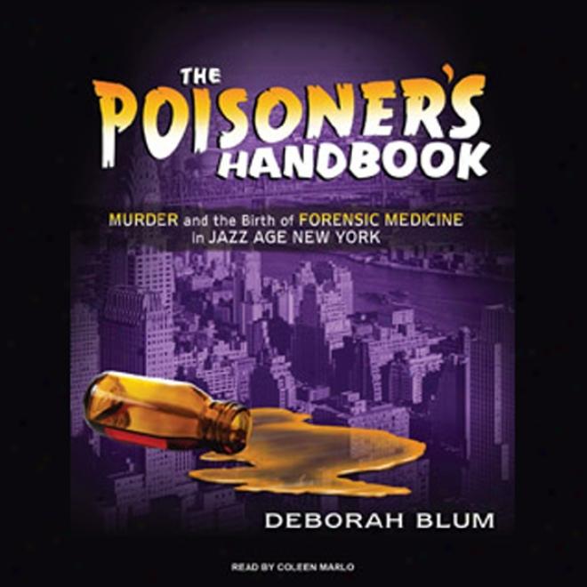 The Poisoner's Handbook: Murder And The Birth Of Forensic Medicine In Jazz Age New York (unabridged)