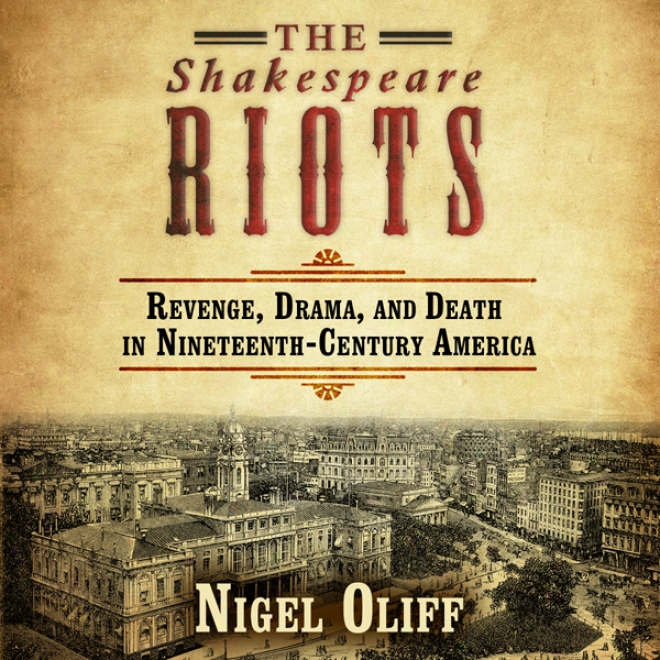 The Shakespeare Riots: Revenge, Drama, And Death In Nineteenth-century Amwrica (unabridged)