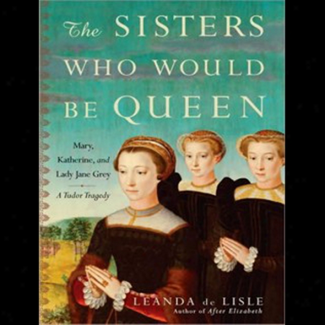 The Sisters Who Would Be Queen: Mary, Katherine, And Lady Jane Grey: A Tudor Tragedy (unabridged)