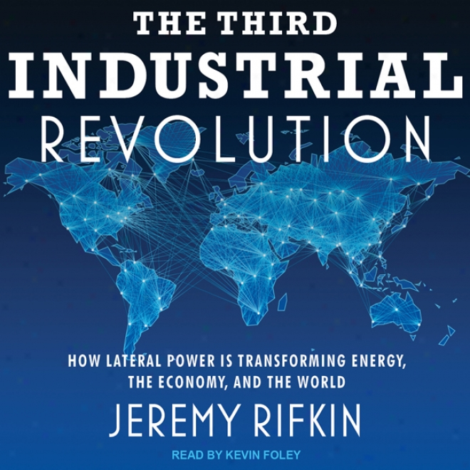 The Third Inndustrial Revolution: How Lateral Power Is Transforming Energy, The Economy, And The Wirld (unabridged)